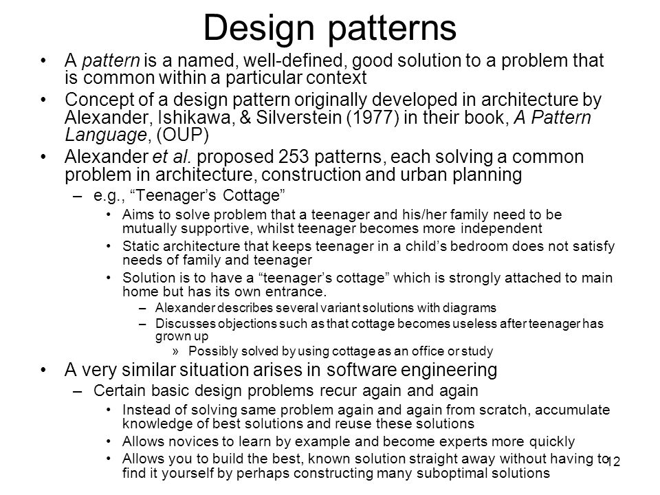 12 Design patterns A pattern is a named, well-defined, good solution to a problem that is common within a particular context Concept of a design pattern originally developed in architecture by Alexander, Ishikawa, & Silverstein (1977) in their book, A Pattern Language, (OUP) Alexander et al.
