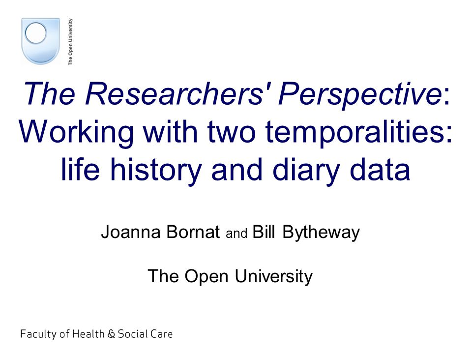 The Researchers Perspective: Working with two temporalities: life history and diary data Joanna Bornat and Bill Bytheway The Open University