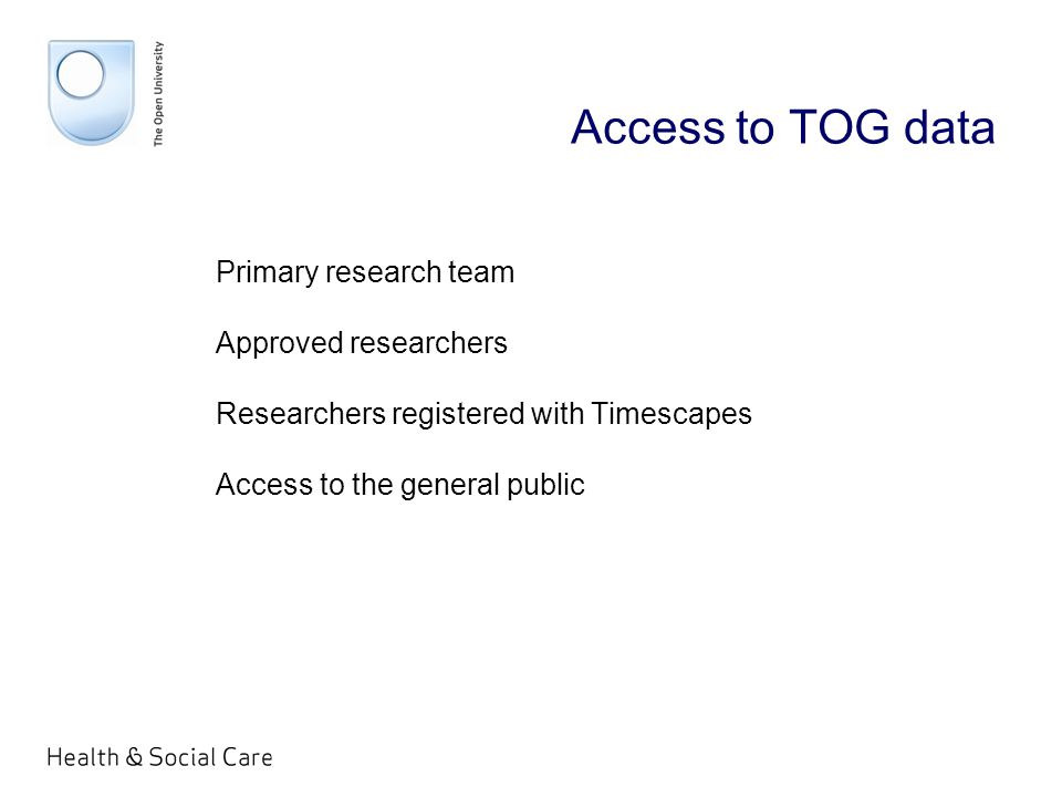 Access to TOG data Primary research team Approved researchers Researchers registered with Timescapes Access to the general public