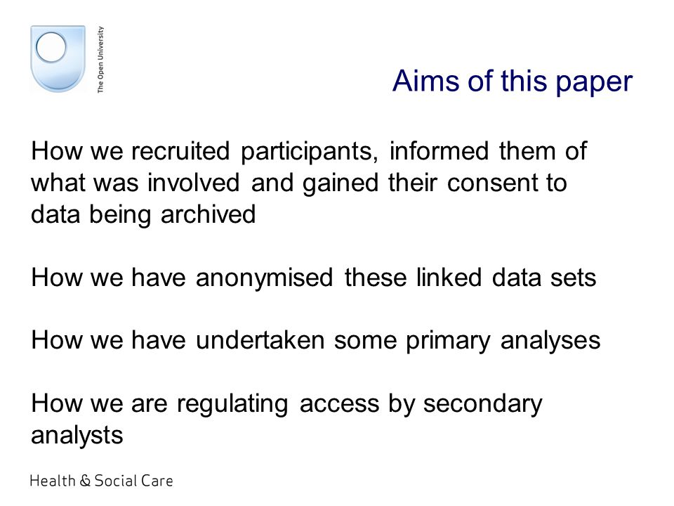 Aims of this paper How we recruited participants, informed them of what was involved and gained their consent to data being archived How we have anonymised these linked data sets How we have undertaken some primary analyses How we are regulating access by secondary analysts