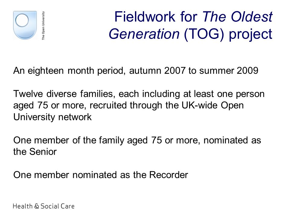 Fieldwork for The Oldest Generation (TOG) project An eighteen month period, autumn 2007 to summer 2009 Twelve diverse families, each including at least one person aged 75 or more, recruited through the UK-wide Open University network One member of the family aged 75 or more, nominated as the Senior One member nominated as the Recorder