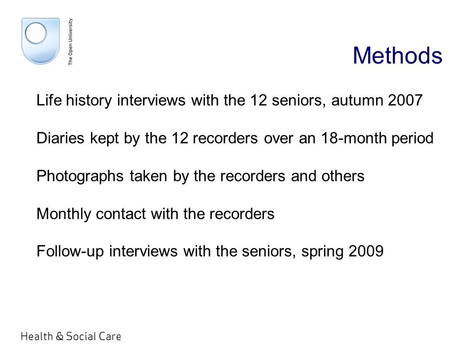 Methods Life history interviews with the 12 seniors, autumn 2007 Diaries kept by the 12 recorders over an 18-month period Photographs taken by the recorders and others Monthly contact with the recorders Follow-up interviews with the seniors, spring 2009