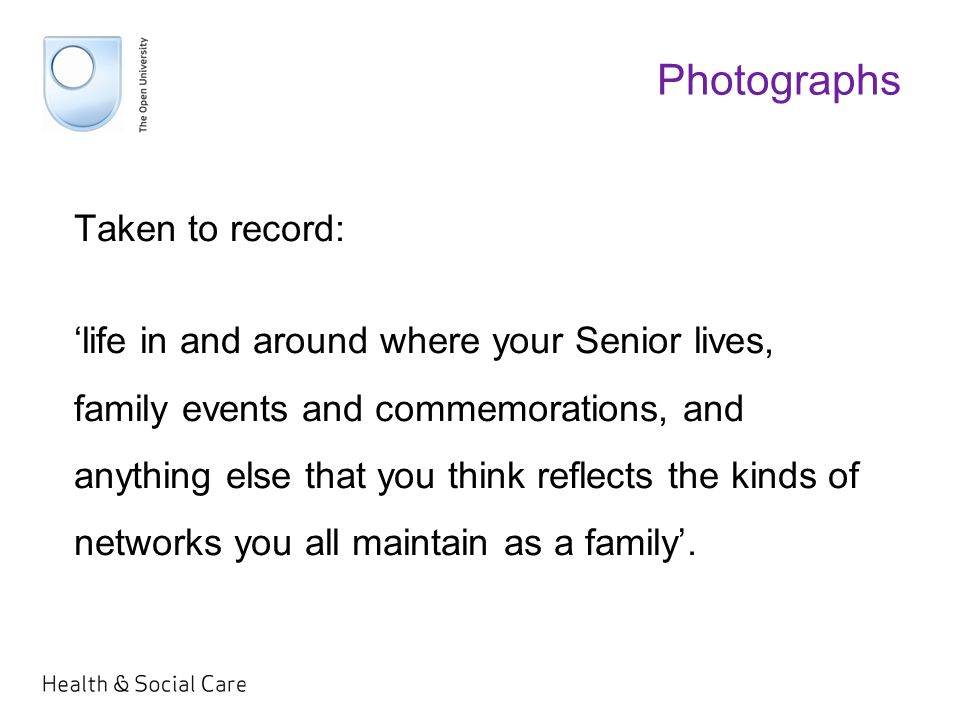 Photographs Taken to record: 'life in and around where your Senior lives, family events and commemorations, and anything else that you think reflects the kinds of networks you all maintain as a family'.