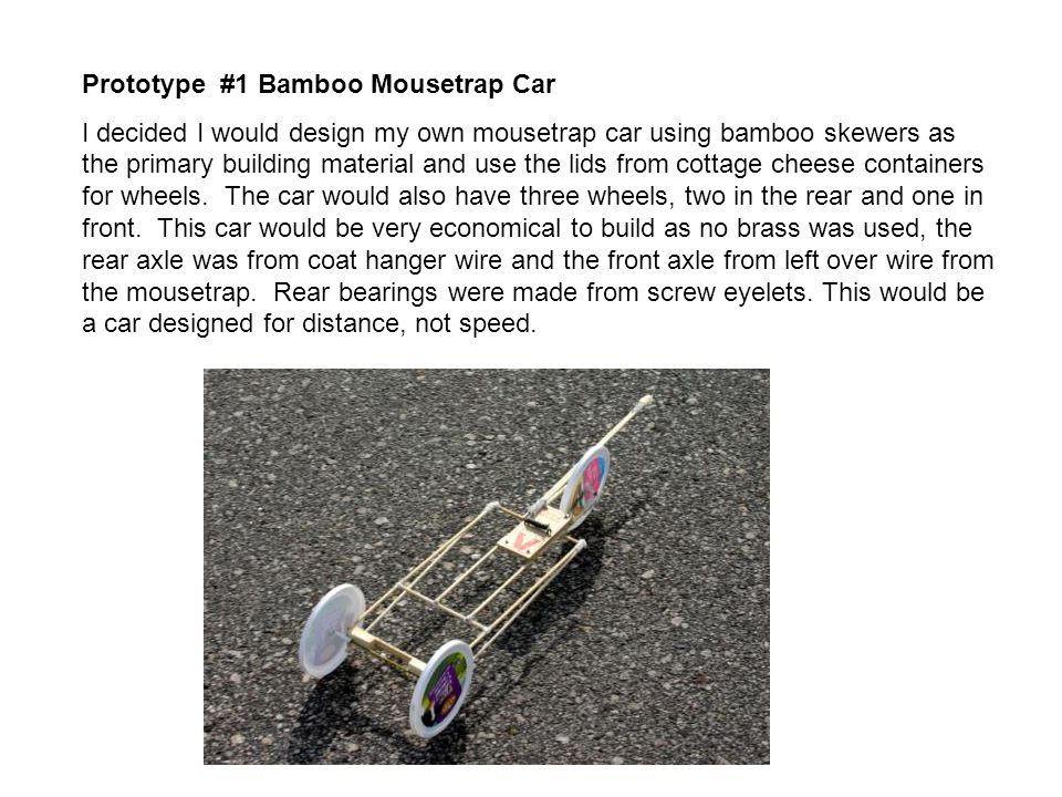 Prototype #1 Bamboo Mousetrap Car I decided I would design my own mousetrap car using bamboo skewers as the primary building material and use the lids from cottage cheese containers for wheels.