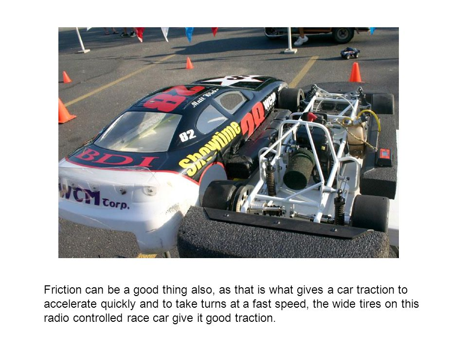 Friction can be a good thing also, as that is what gives a car traction to accelerate quickly and to take turns at a fast speed, the wide tires on this radio controlled race car give it good traction.