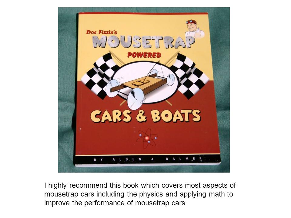 I highly recommend this book which covers most aspects of mousetrap cars including the physics and applying math to improve the performance of mousetrap cars.