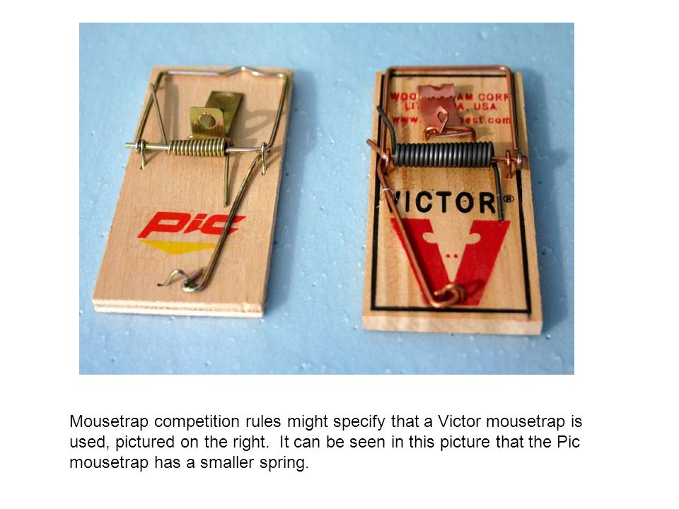 Mousetrap competition rules might specify that a Victor mousetrap is used, pictured on the right.