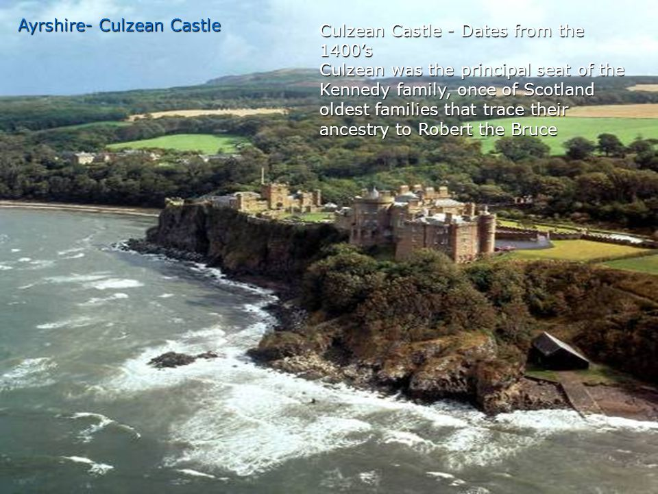 Ayrshire- Culzean Castle Culzean Castle - Dates from the 1400's Culzean was the principal seat of the Kennedy family, once of Scotland oldest families that trace their ancestry to Robert the Bruce