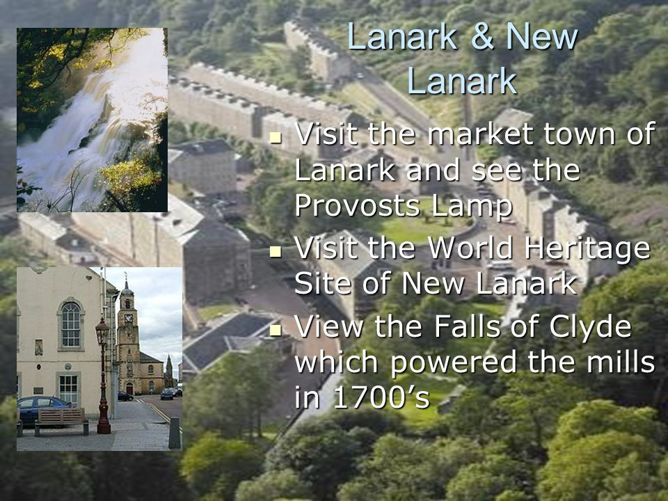 Lanark & New Lanark Visit the market town of Lanark and see the Provosts Lamp Visit the market town of Lanark and see the Provosts Lamp Visit the World Heritage Site of New Lanark Visit the World Heritage Site of New Lanark View the Falls of Clyde which powered the mills in 1700's View the Falls of Clyde which powered the mills in 1700's