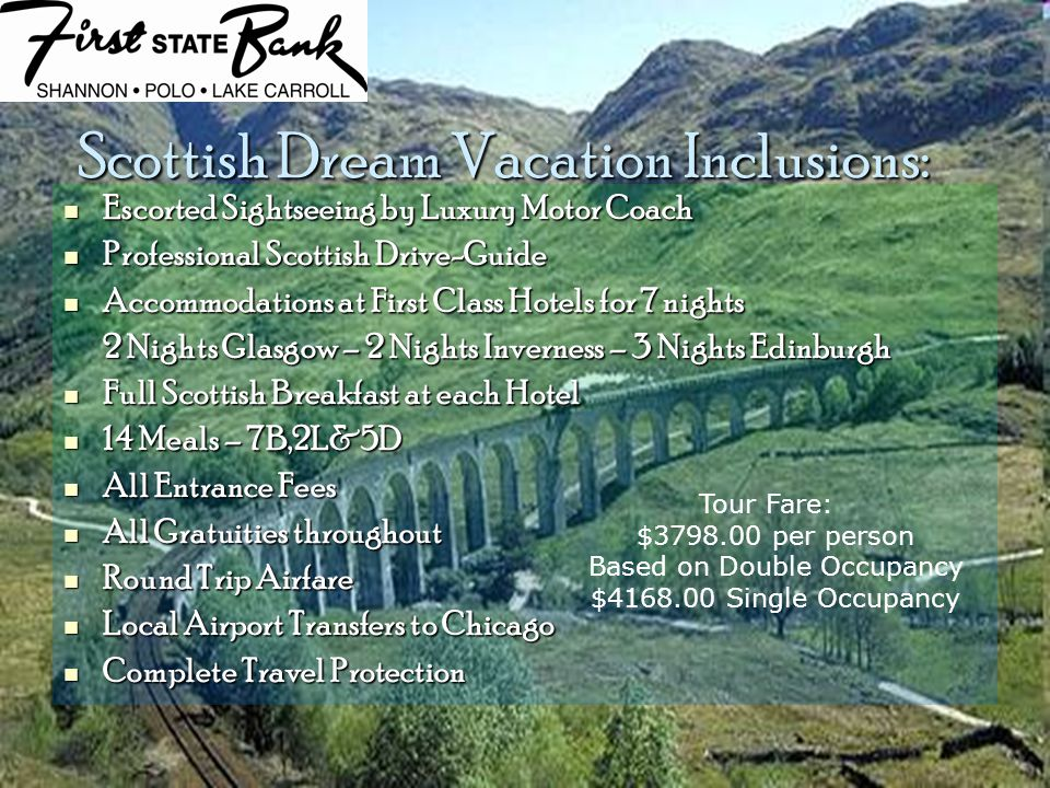 Scottish Dream Vacation Inclusions: Escorted Sightseeing by Luxury Motor Coach Escorted Sightseeing by Luxury Motor Coach Professional Scottish Drive-Guide Professional Scottish Drive-Guide Accommodations at First Class Hotels for 7 nights Accommodations at First Class Hotels for 7 nights 2 Nights Glasgow – 2 Nights Inverness – 3 Nights Edinburgh Full Scottish Breakfast at each Hotel Full Scottish Breakfast at each Hotel 14 Meals – 7B,2L&5D 14 Meals – 7B,2L&5D All Entrance Fees All Entrance Fees All Gratuities throughout All Gratuities throughout Round Trip Airfare Round Trip Airfare Local Airport Transfers to Chicago Local Airport Transfers to Chicago Complete Travel Protection Complete Travel Protection Tour Fare: $3798.00 per person Based on Double Occupancy $4168.00 Single Occupancy