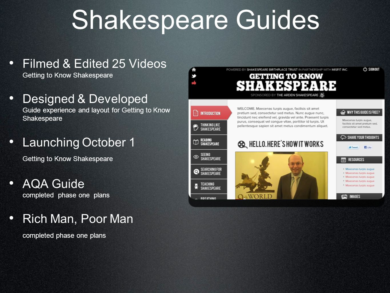 Shakespeare Guides Filmed & Edited 25 Videos Getting to Know Shakespeare Designed & Developed Guide experience and layout for Getting to Know Shakespeare Launching October 1 Getting to Know Shakespeare AQA Guide completed phase one plans Rich Man, Poor Man completed phase one plans