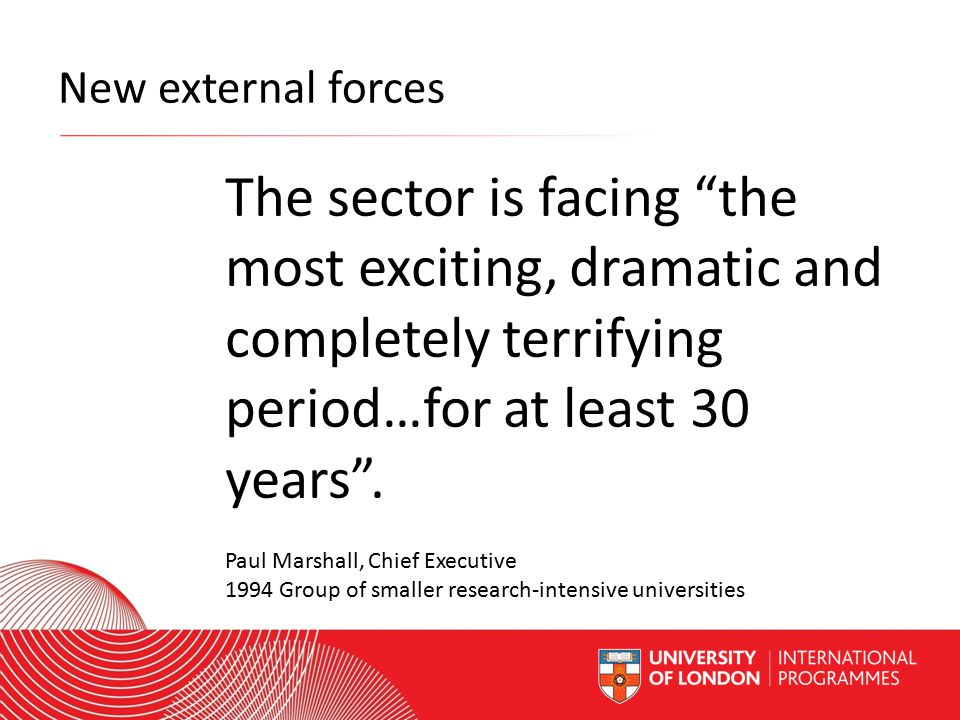 Worldwide Access | Opportunity | International Standards New external forces The sector is facing the most exciting, dramatic and completely terrifying period…for at least 30 years .