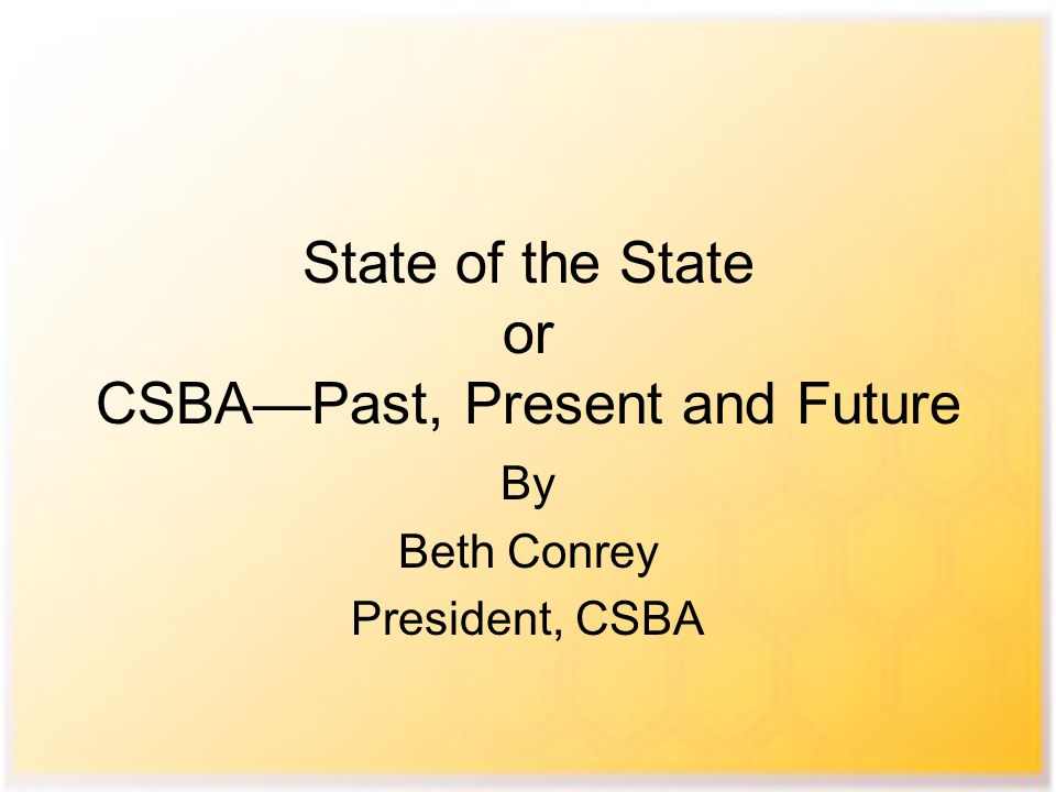 State of the State or CSBA—Past, Present and Future By Beth Conrey President, CSBA