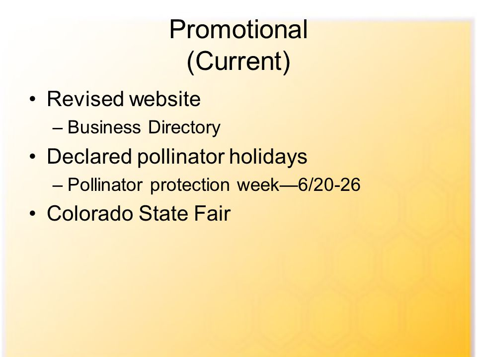 Promotional (Current) Revised website –Business Directory Declared pollinator holidays –Pollinator protection week—6/20-26 Colorado State Fair