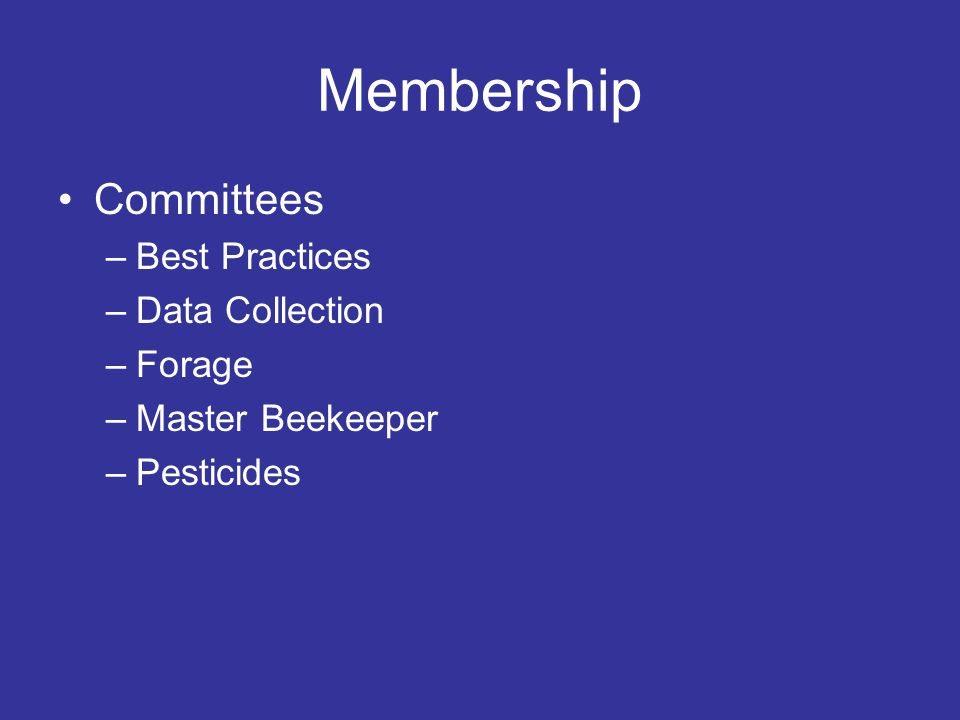 Membership Committees –Best Practices –Data Collection –Forage –Master Beekeeper –Pesticides
