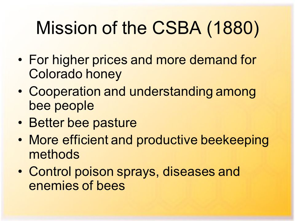Mission of the CSBA (1880) For higher prices and more demand for Colorado honey Cooperation and understanding among bee people Better bee pasture More efficient and productive beekeeping methods Control poison sprays, diseases and enemies of bees