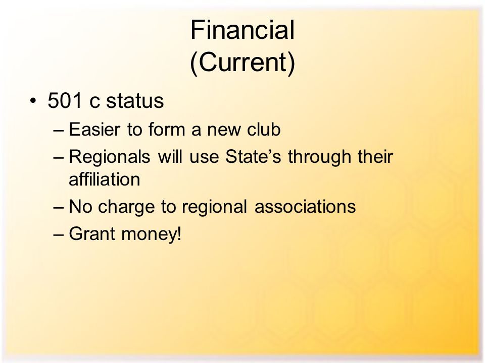 Financial (Current) 501 c status –Easier to form a new club –Regionals will use State's through their affiliation –No charge to regional associations –Grant money!