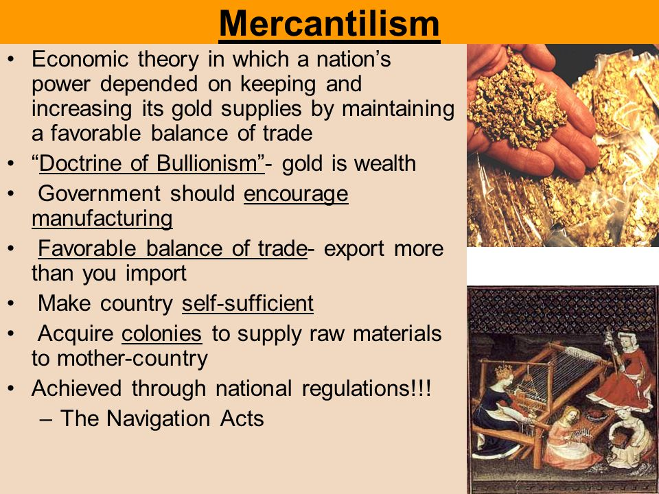 Mercantilism Economic theory in which a nation's power depended on keeping and increasing its gold supplies by maintaining a favorable balance of trad