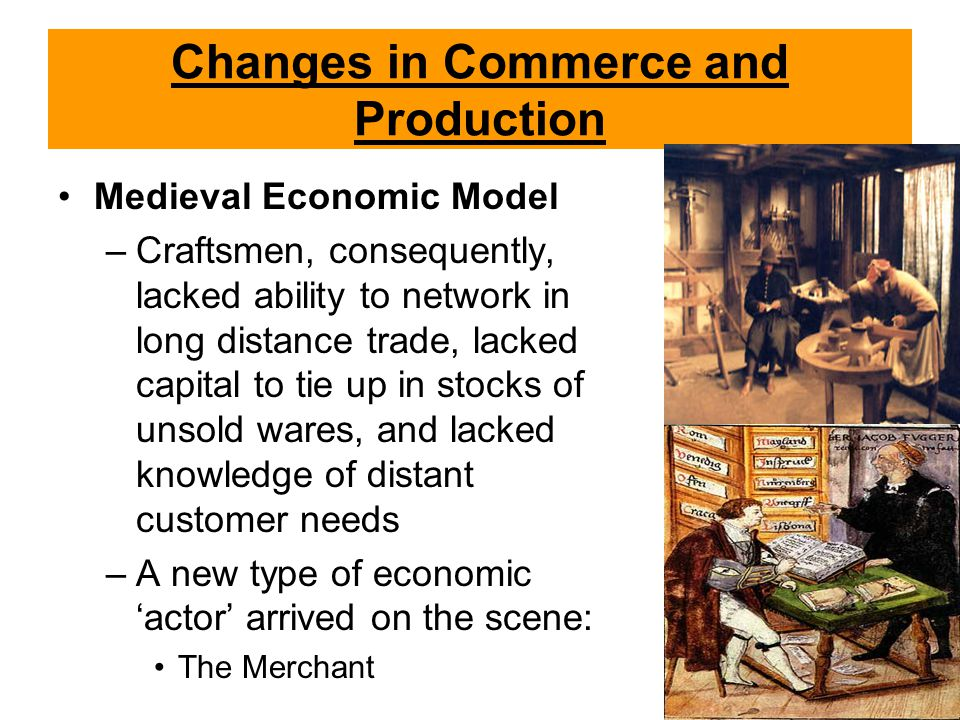 Changes in Commerce and Production Medieval Economic Model –Craftsmen, consequently, lacked ability to network in long distance trade, lacked capital