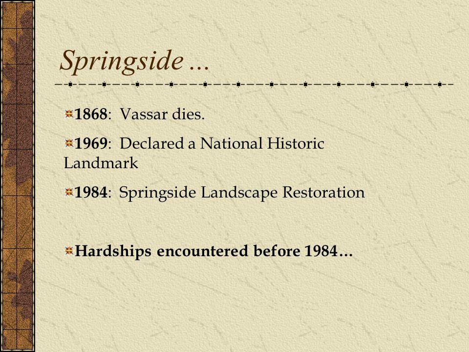 1868 : Vassar dies. 1969 : Declared a National Historic Landmark 1984 : Springside Landscape Restoration Hardships encountered before 1984… Springside