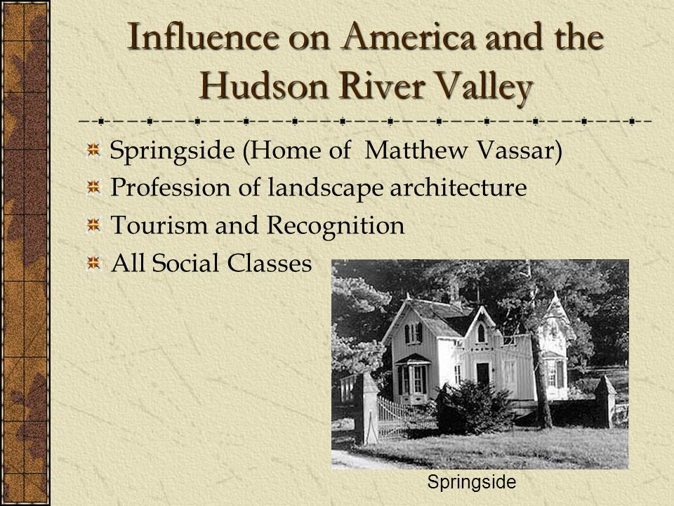 Influence on America and the Hudson River Valley Springside (Home of Matthew Vassar) Profession of landscape architecture Tourism and Recognition All Social Classes Springside