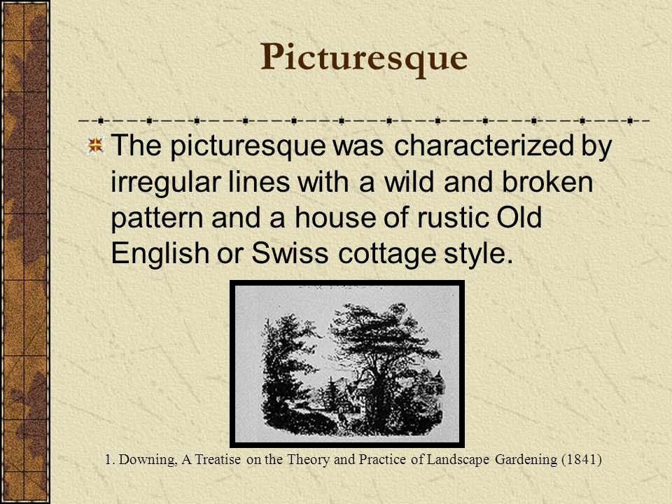 Picturesque The picturesque was characterized by irregular lines with a wild and broken pattern and a house of rustic Old English or Swiss cottage style.