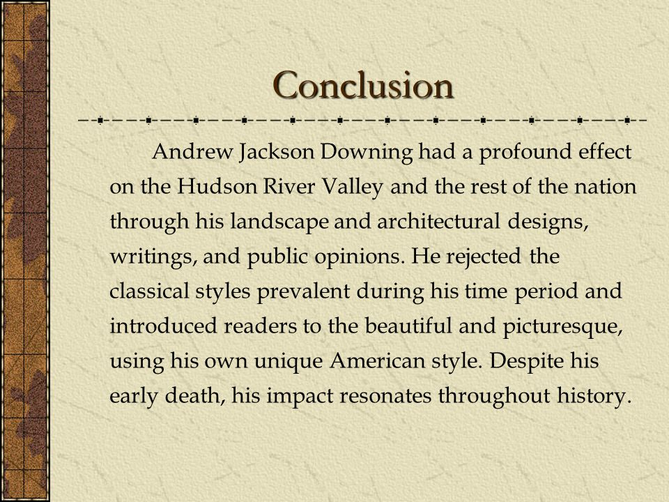 Conclusion Andrew Jackson Downing had a profound effect on the Hudson River Valley and the rest of the nation through his landscape and architectural designs, writings, and public opinions.