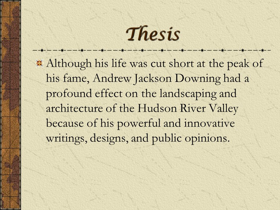 Thesis Although his life was cut short at the peak of his fame, Andrew Jackson Downing had a profound effect on the landscaping and architecture of the Hudson River Valley because of his powerful and innovative writings, designs, and public opinions.
