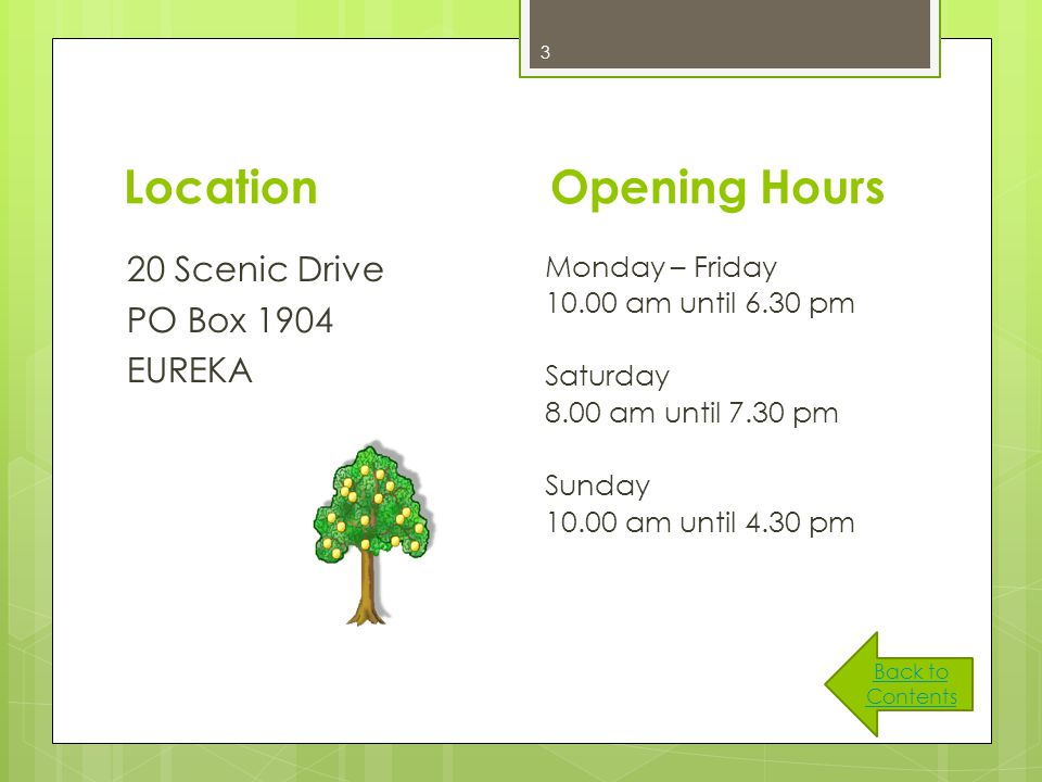 3 Location 20 Scenic Drive PO Box 1904 EUREKA Opening Hours Monday – Friday 10.00 am until 6.30 pm Saturday 8.00 am until 7.30 pm Sunday 10.00 am until 4.30 pm Back to Contents