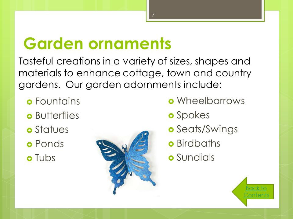 7 Garden ornaments  Fountains  Butterflies  Statues  Ponds  Tubs  Wheelbarrows  Spokes  Seats/Swings  Birdbaths  Sundials Tasteful creations in a variety of sizes, shapes and materials to enhance cottage, town and country gardens.