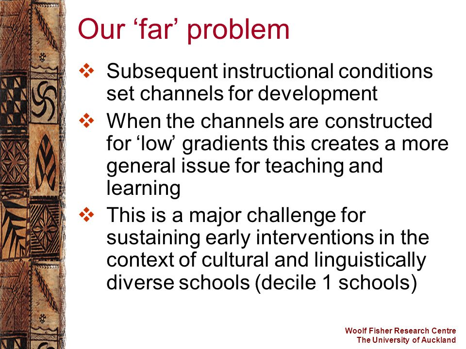 Woolf Fisher Research Centre The University of Auckland Our 'far' problem  Subsequent instructional conditions set channels for development  When th