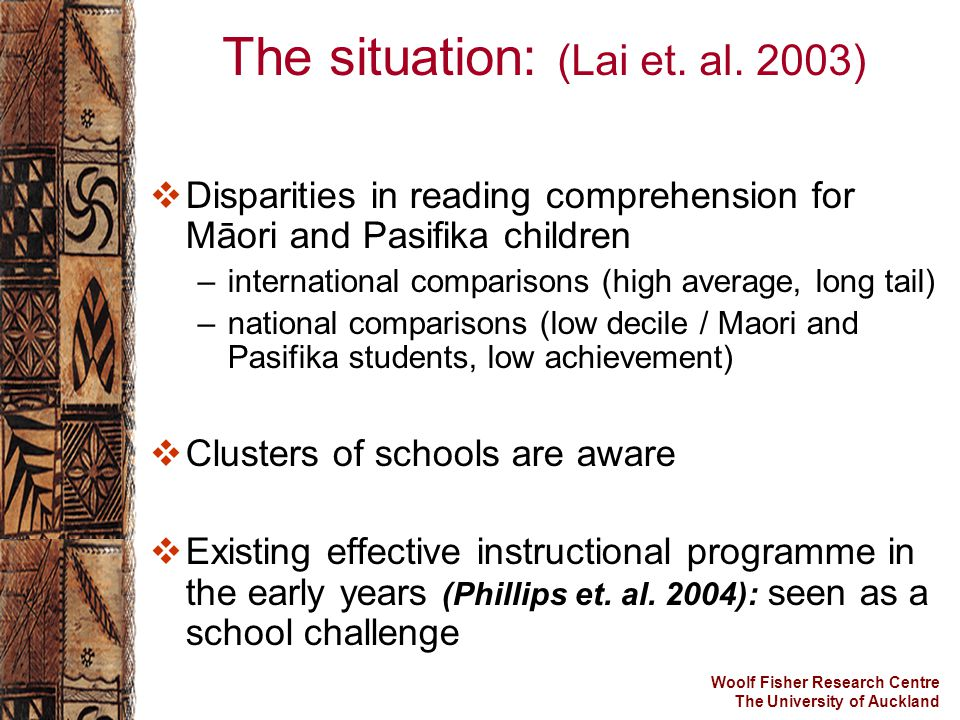 Woolf Fisher Research Centre The University of Auckland The situation: (Lai et. al. 2003)  Disparities in reading comprehension for Māori and Pasifik
