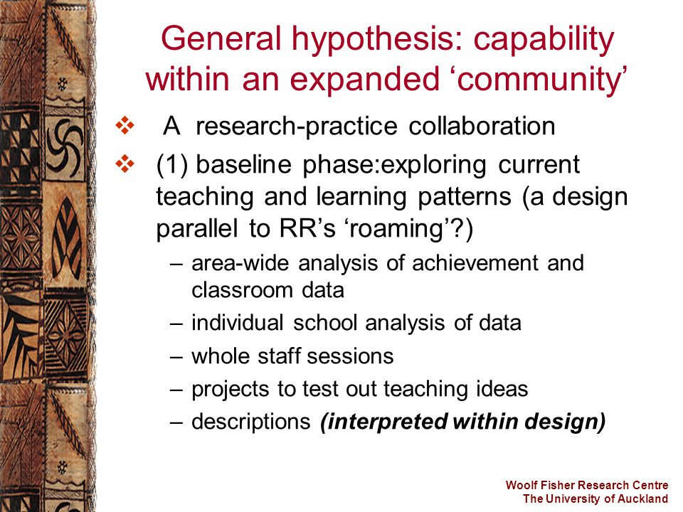 Woolf Fisher Research Centre The University of Auckland General hypothesis: capability within an expanded 'community'  A research-practice collaborat