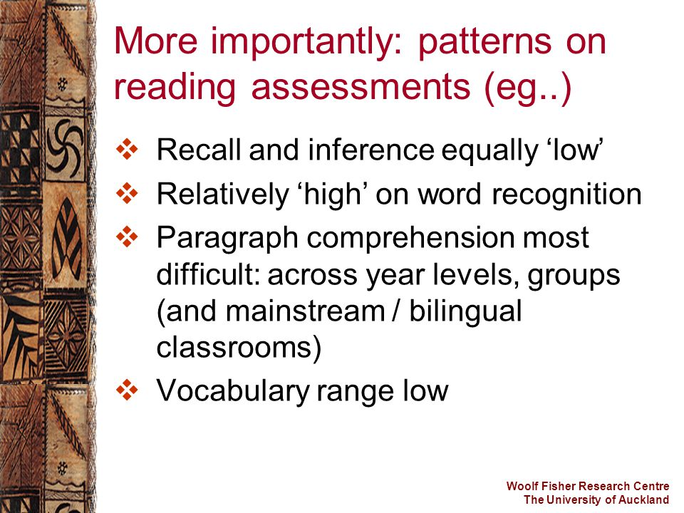 Woolf Fisher Research Centre The University of Auckland More importantly: patterns on reading assessments (eg..)  Recall and inference equally 'low'  Relatively 'high' on word recognition  Paragraph comprehension most difficult: across year levels, groups (and mainstream / bilingual classrooms)  Vocabulary range low
