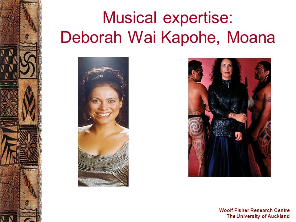 Woolf Fisher Research Centre The University of Auckland Musical expertise: Deborah Wai Kapohe, Moana