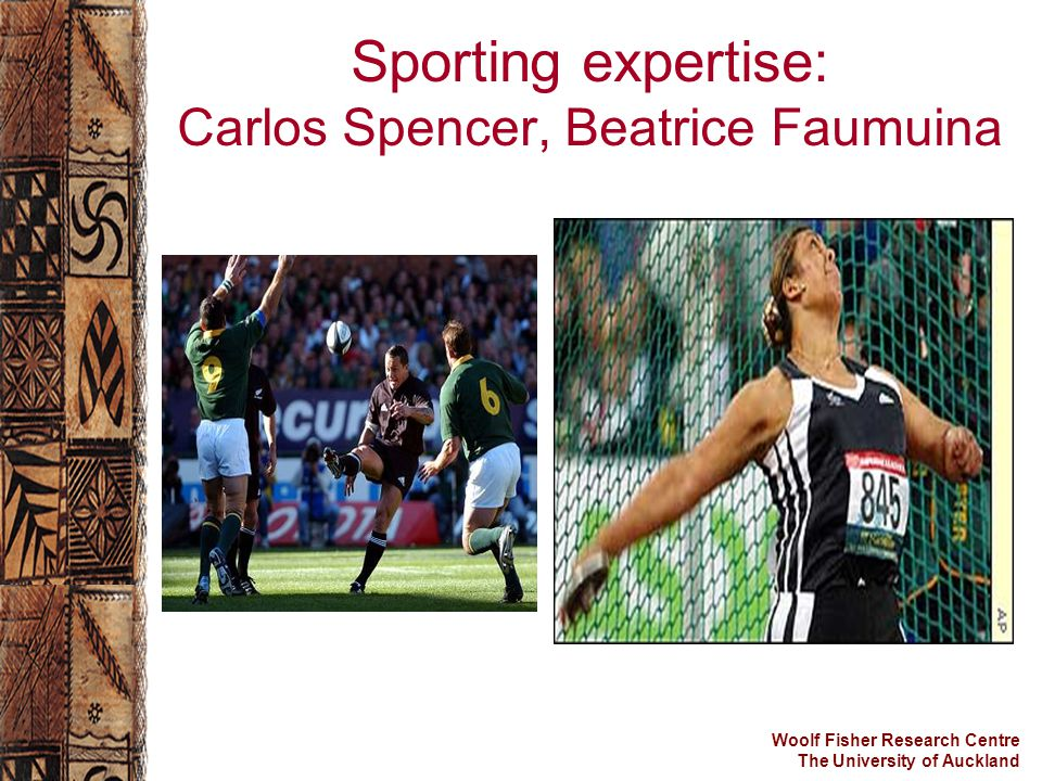 Woolf Fisher Research Centre The University of Auckland Sporting expertise: Carlos Spencer, Beatrice Faumuina