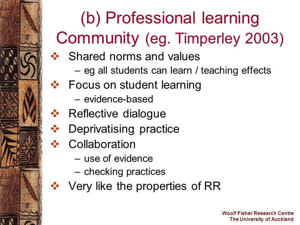 Woolf Fisher Research Centre The University of Auckland (b) Professional learning Community (eg. Timperley 2003)  Shared norms and values –eg all stu