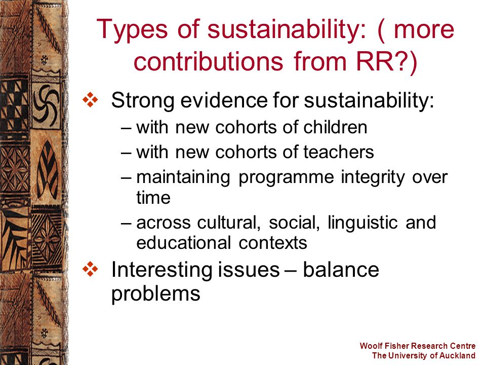 Woolf Fisher Research Centre The University of Auckland Types of sustainability: ( more contributions from RR?)  Strong evidence for sustainability: