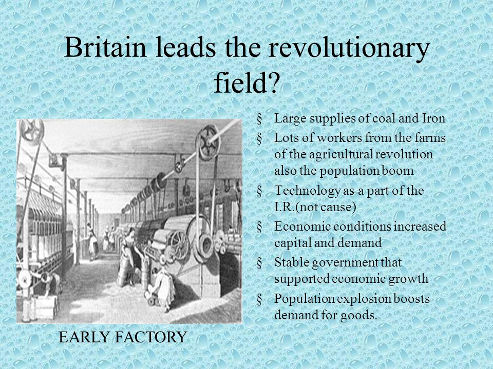 A REVOLUTION OF ENERGY Third factor that triggers Industrial Revolution Energy usually provided by humans of animals First use of water wheels in factories (1700) Also used coal for steam engines 1712 inventor Newcomen develops coal powered steam engine James watt improves it in1769._