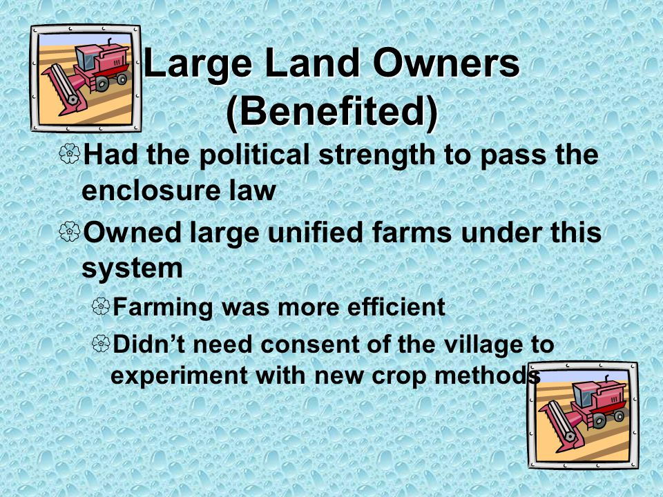 Large Land Owners (Benefited)  Had the political strength to pass the enclosure law  Owned large unified farms under this system  Farming was more efficient  Didn't need consent of the village to experiment with new crop methods