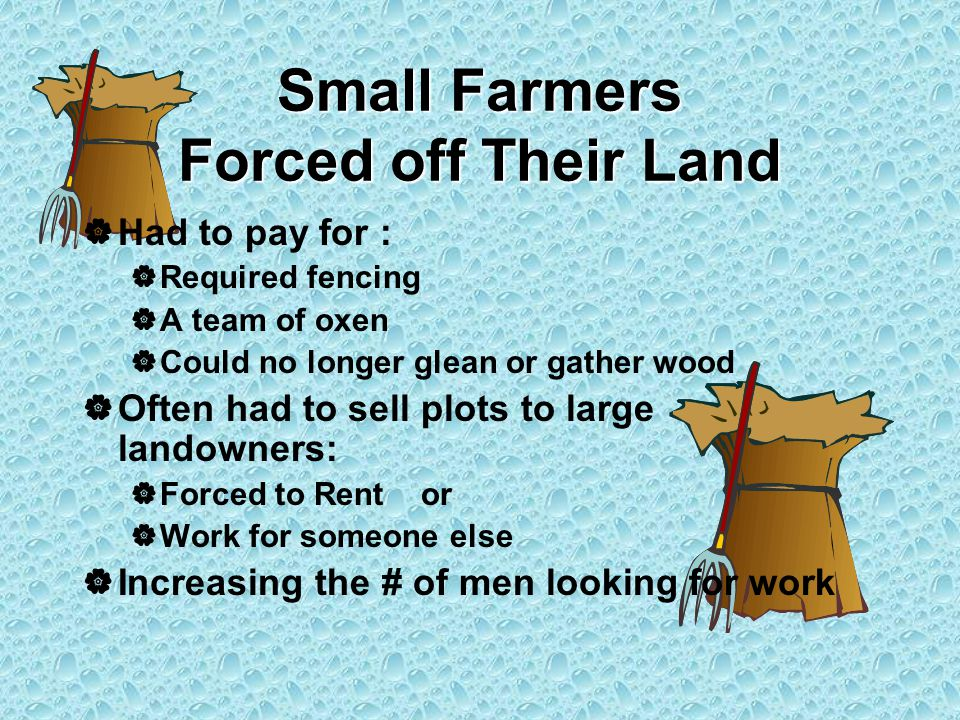 Small Farmers Forced off Their Land  Had to pay for :  Required fencing  A team of oxen  Could no longer glean or gather wood  Often had to sell plots to large landowners:  Forced to Rent or  Work for someone else  Increasing the # of men looking for work