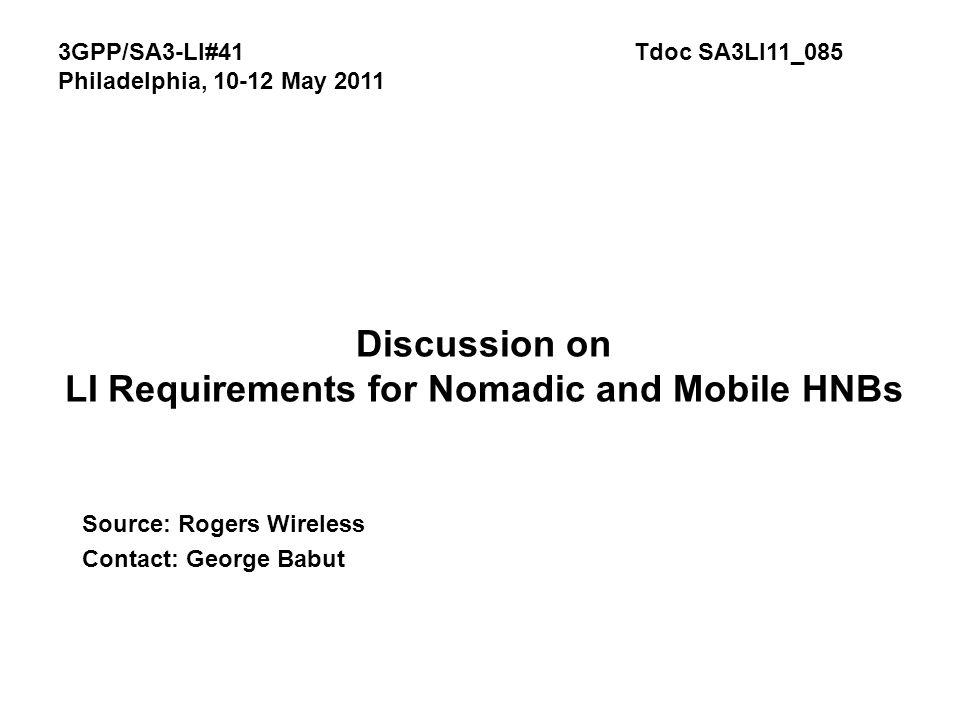 Discussion on LI Requirements for Nomadic and Mobile HNBs Source: Rogers Wireless Contact: George Babut 3GPP/SA3-LI#41Tdoc SA3LI11_085 Philadelphia, 10-12 May 2011
