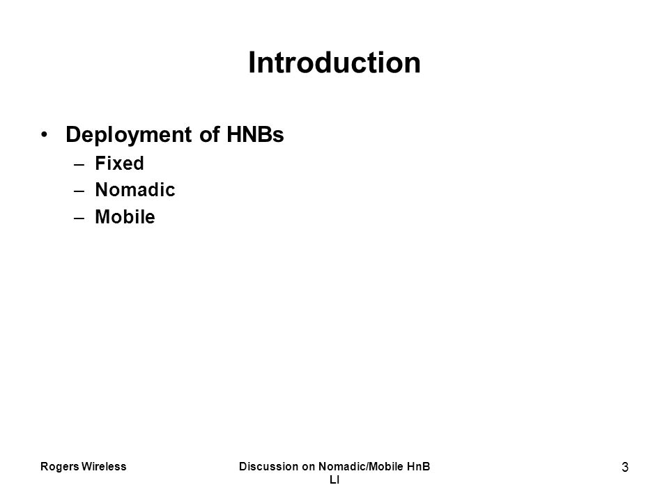 Rogers WirelessDiscussion on Nomadic/Mobile HnB LI 3 Introduction Deployment of HNBs –Fixed –Nomadic –Mobile