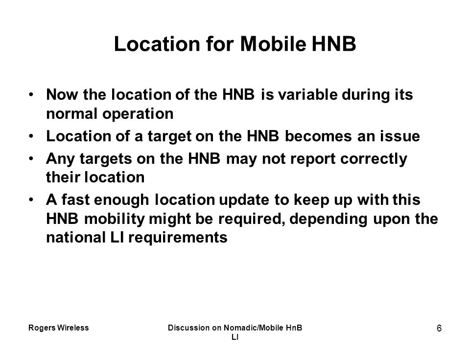 Rogers WirelessDiscussion on Nomadic/Mobile HnB LI 6 Location for Mobile HNB Now the location of the HNB is variable during its normal operation Locat