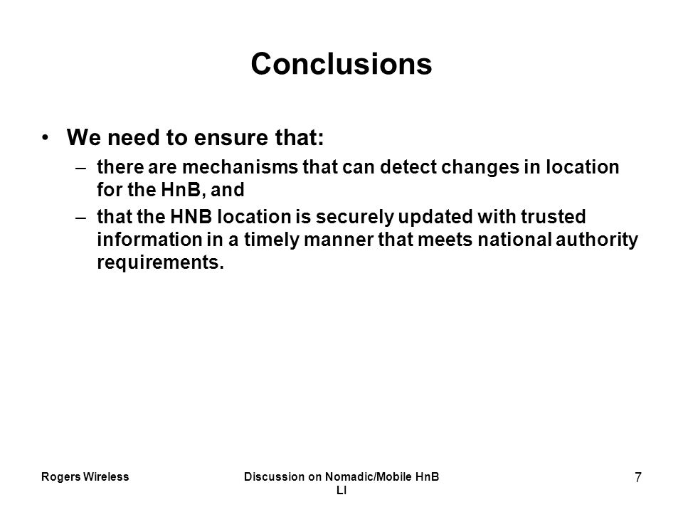 Rogers WirelessDiscussion on Nomadic/Mobile HnB LI 7 Conclusions We need to ensure that: –there are mechanisms that can detect changes in location for