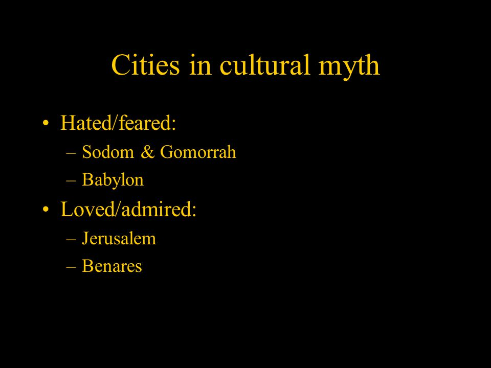 Cities in cultural myth Hated/feared: –Sodom & Gomorrah –Babylon Loved/admired: –Jerusalem –Benares