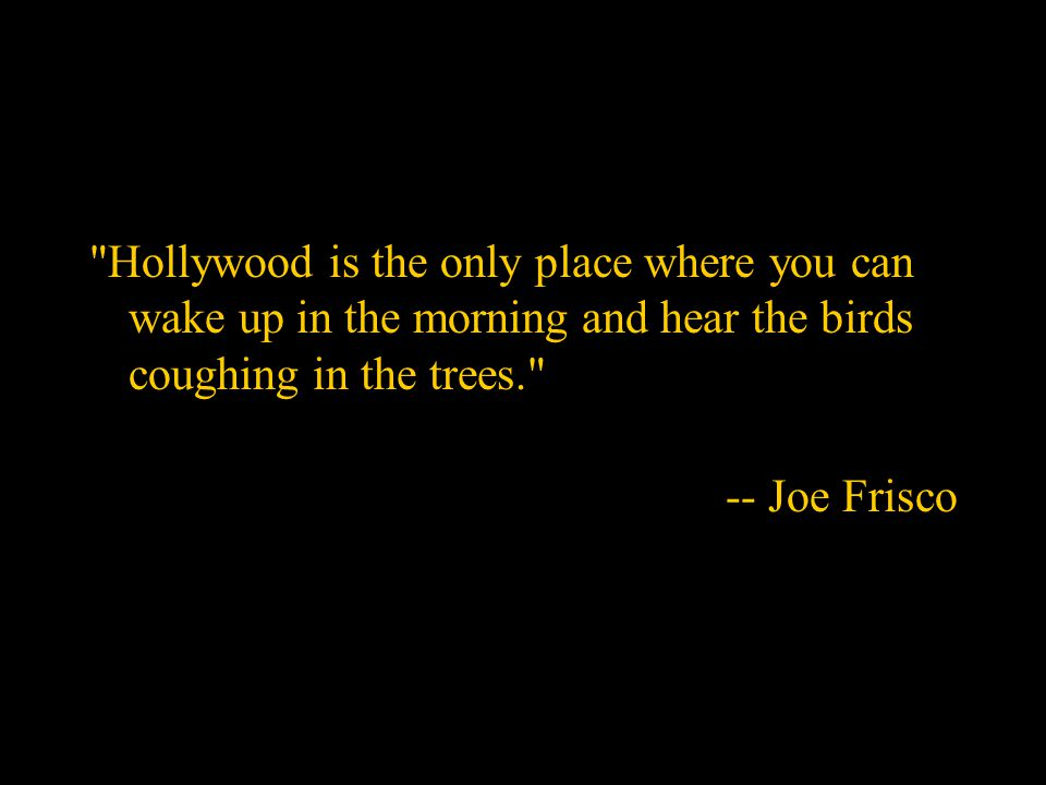 Hollywood is the only place where you can wake up in the morning and hear the birds coughing in the trees. -- Joe Frisco