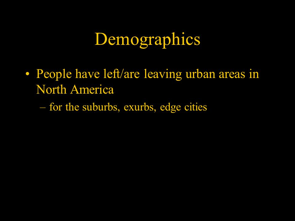 Demographics People have left/are leaving urban areas in North America –for the suburbs, exurbs, edge cities