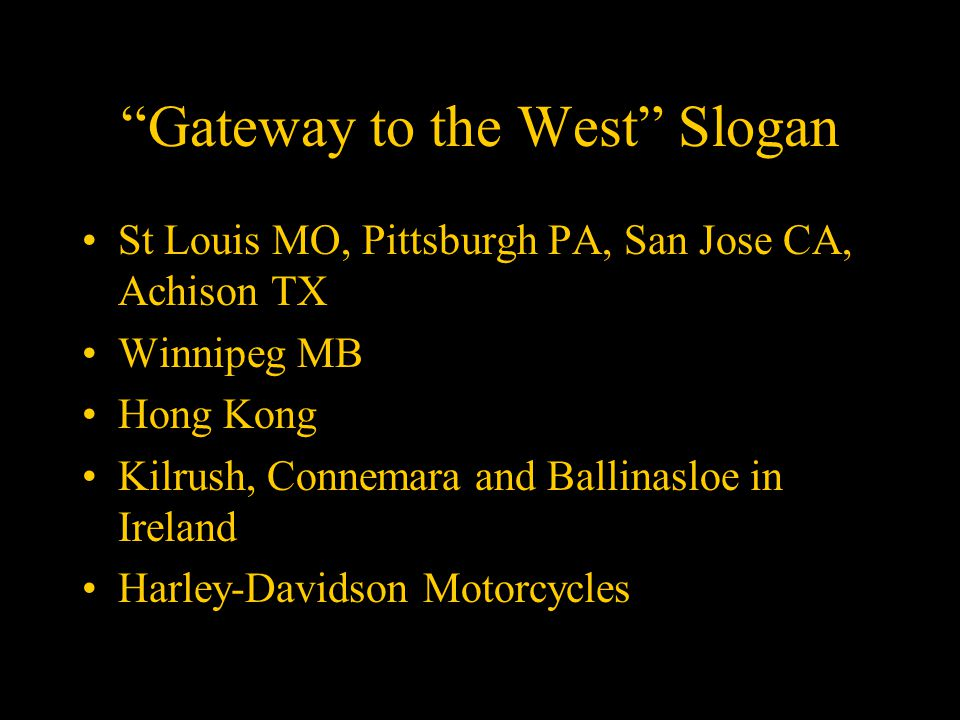 Gateway to the West Slogan St Louis MO, Pittsburgh PA, San Jose CA, Achison TX Winnipeg MB Hong Kong Kilrush, Connemara and Ballinasloe in Ireland Harley-Davidson Motorcycles
