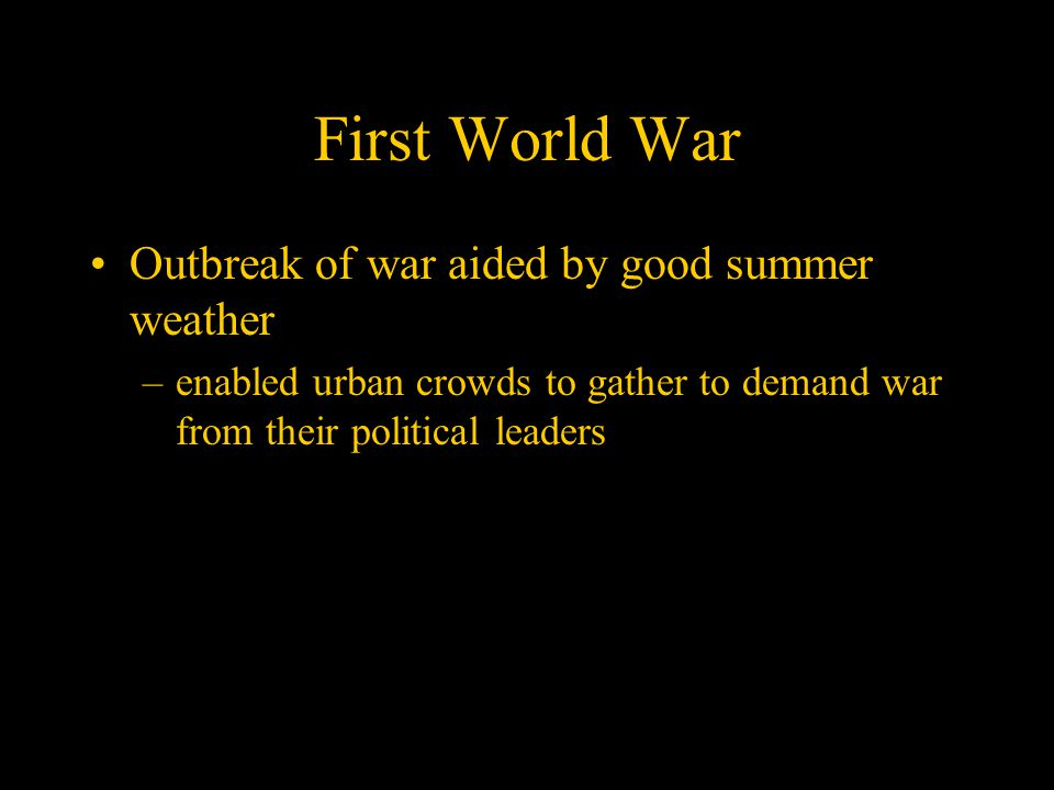 First World War Outbreak of war aided by good summer weather –enabled urban crowds to gather to demand war from their political leaders